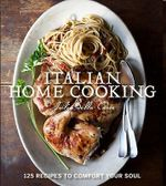 Italian Home Cooking :  125 Recipes to Comfort Your Soul - Julia Della Croce