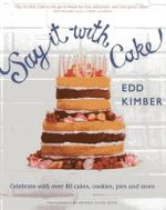Say It with Cake : Celebrate with Over 80 Cakes, Cookies, Pies and More - Edd Kimber