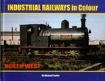 Industrial Railways in Colour - North West : The North West - Michael Poulter