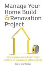 Manage Your Home Build & Renovation Project : How to Create Your Dream Home on Time, in Budget and without Stress - David Cambridge