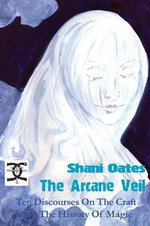 The Arcane Veil : Ten Discourses on the Craft and the History of Magic - Shani Oates