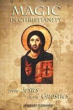 Magic in Christianity : from Jesus to Gnosticism - Robert Conner