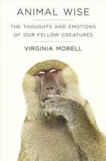 Animal Wise : The Thoughts and Emotions of Animals - Virginia Morell