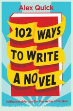 102 Ways to Write a Novel : Indispensable Tips for the Writer of Fiction - Alex Quick