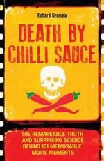 Death by Chilli Sauce : The Incredible Truth and Surprising Science Behind 101 Memorable Movie Moments - Richard Germain