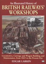 British Railway's Workshops : An Illustrated History - Locomotive, Carriage And Wagon Building And Maintenance, From 1825 To The Present Day - Edgar Larkin