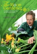 The Moon Gardener : A Biodynamic Guide to Getting the Best from Your Garden - Peter Berg