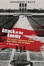 Attack of the Enemy : The Occult Inspiration Behind Adolf Hitler and the Nazis, an Esoteric Study - Johannes Tautz