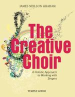 The Creative Choir : A Holistic Approach to Working with Singers - James Neilson Graham