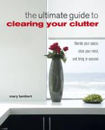 The Ultimate Guide to Clearing Your Clutter : Liberate Your Space, Clear Your Mind and Bring in Success - Mary Lambert