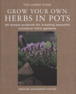 Grow Your Own Herbs in Pots : 35 Simple Projects for Creating Beautiful Container Herb Gardens - Deborah Schneebeli-Morrell