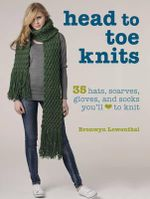 Head to Toe Knits : 35 Fashionable Hats, Socks, Scarves, Gloves, and More You'll Love to Knit - Bronwyn Lowenthal