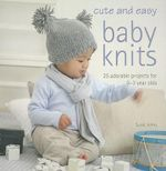 Cute and Easy Baby Knits : 25 Adorable Projects for 0-3 Year Olds - Susie Johns