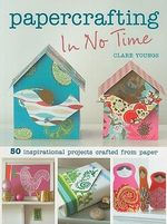Papercrafting In No Time : 50 Inspirational Projects Crafted from Paper - Clare Youngs