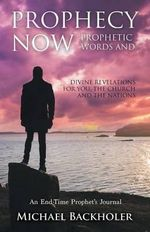 Prophecy Now, Prophetic Words and Divine Revelations for You, the Church and the Nations : An End-Time Prophet's Journal - Michael Backholer