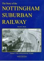 The Story of the Nottingham Suburban Railway: v. 2 : The Operational Years - David G Birch