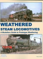 Weathered Steam Locomotives : A Modellers Guide to Prototype Weathering - Andy Small