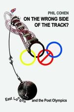 On the Wrong Side of the Track? : East London and the Post Olympics - Phil Cohen