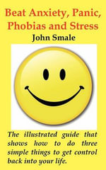 How to Beat Anxiety, Panic, Phobias and Stress; The Small Illustrated Handbook That Shows You How to Do Three Simple Things to Get Control Back into Your Life. - John Smale