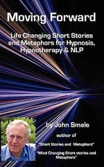 Moving Forward, Life Changing Short Stories and Metaphors for Hypnosis, Hypnotherapy & NLP - John Smale