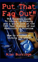 Put That Fag Out! The Rocker's Guide To Giving Up Smoking, and a Quick Look at the 7,000 Year History of Our Addiction to Nicotine. - Alan Burridge