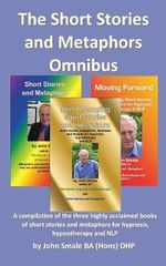 The Short Stories and Metaphors Omnibus. a Compilation of the Three Highly Acclaimed Books of Short Stories and Metaphors for Hypnosis, Hypnotherapy a - John Smale
