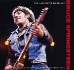 Bruce Springsteen  : The Illustrated Biography : A Unique Collection of 200 Classic, Rare and Unseen Photographs - Chris Rushby