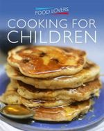 Food Lovers : Cooking for Children : Delicious, Simple Recipes for Everyday Cooking
