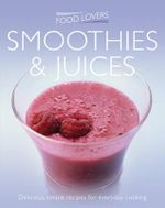 Food Lovers : Smoothies & Juices : Delicious, Simple Recipes For Everyday Cooking
