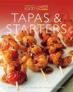 Food Lovers : Tapas and Starters : Delicious, Simple Recipes for Everyday Cooking