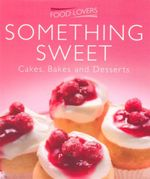 Something Sweet : Food Lovers - Cakes, Bakes and Desserts