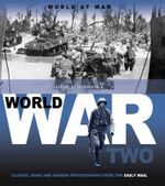 World at War: World War Two  : Classic, Rare and Unseen : from the Archives of the Daily Mail