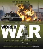 World at War 1945 to the Present Day  : Classic, Rare and Unseen : from the Archives of the Daily Mail - Volume 3