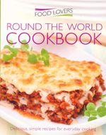 Food Lovers : Round the world Cookbook : Delicious, Simple Recipes for Everyday Cooking