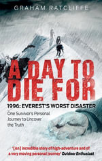 A Day to Die For : 1996: Everest's Worst Disaster - One Survivor's Personal Journey to Uncover the Truth - Graham Ratcliffe