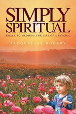 Simply Spiritual : Small to Medium! The Life of a Psychic. - Jacqui Rogers