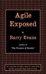 Agile Exposed : Blowing the Whistle on Agile Hype. An Overview of Agile, Where it Came from and the Principles That Make it Work - Barry Evans
