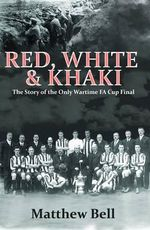 Red White and Khaki : The Story of the Only Wartime FA Cup Final - Matthew Bell