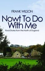 Nowt To Do With Me : Rural Stories from the North of England - Frank Wilson