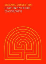 Breaking Convention : Essays on Psychedelic Consciousness