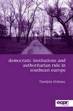 Democratic Institutions and Authoritarian Rule in Southeast Europe : Participation, Deliberation and Social Movements - Danijela Dolenec