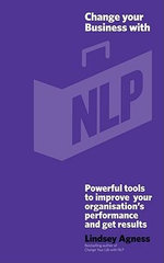 Change Your Business with NLP : Powerful Tools to Improve Your Organisation's Performance and Get Results - Lindsey Agness