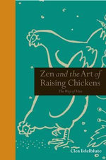 Zen and the Art of Raising Chickens : The Way of Hen. Clea Edelblute - Clea Edelblute