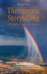 Therapeutic Storytelling : 101 Healing Stories for Children - Susan Perrow