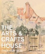 The Arts & Crafts House : Then and Now - Mary Greensted