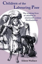 Children of the Labouring Poor : The Working Lives of Children in Nineteenth-Century Hertfordshire - Eileen Wallace
