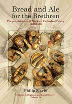 Bread and Ale for the Brethren : The Provisioning of Norwich Cathedral Priory, 1260-1536 - Philip Slavin