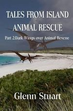 Tales from Island Animal Rescue : Dark Wings Over Animal Rescue Pt. 2 - Glenn Stuart