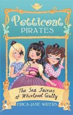 Petticoat Pirates : The Sea Fairies of Whirlpool Gully - Erica-Jane Waters