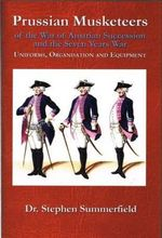 Prussian Musketeer Regiments of the War of Austrian Succession and the Seven Years War : Uniforms, Organisation and Equipment - Stephen Summerfield
